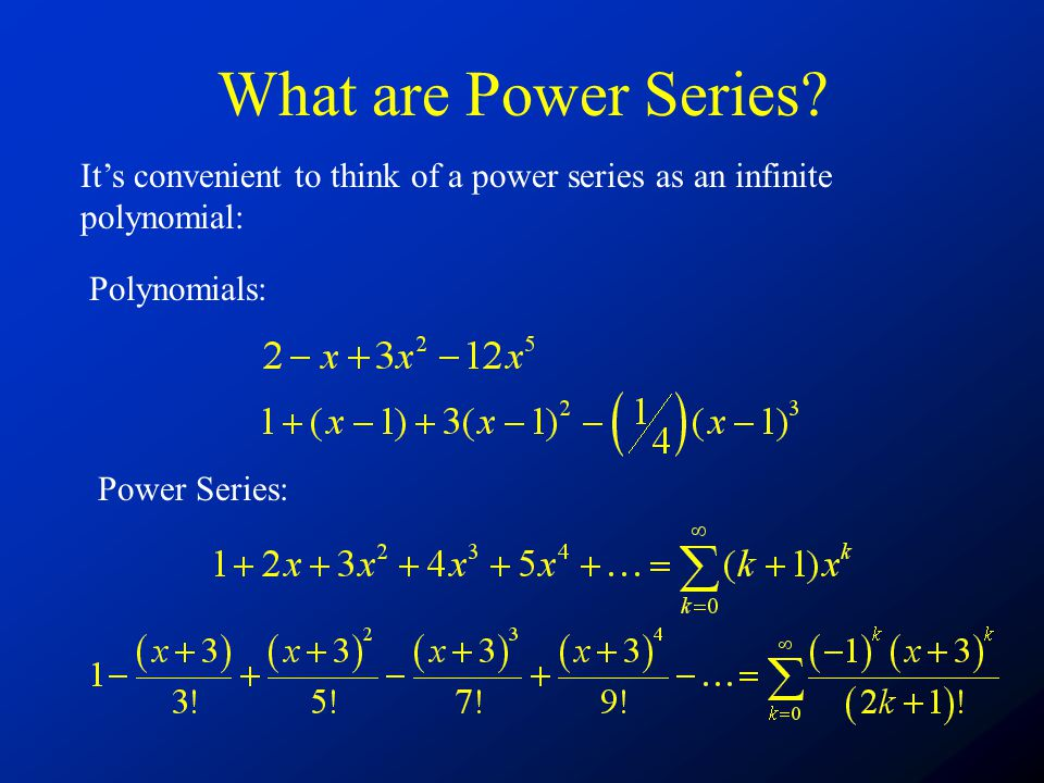 What are Power Series It's convenient to think of a power series as an infinite polynomial: Polynomials:
