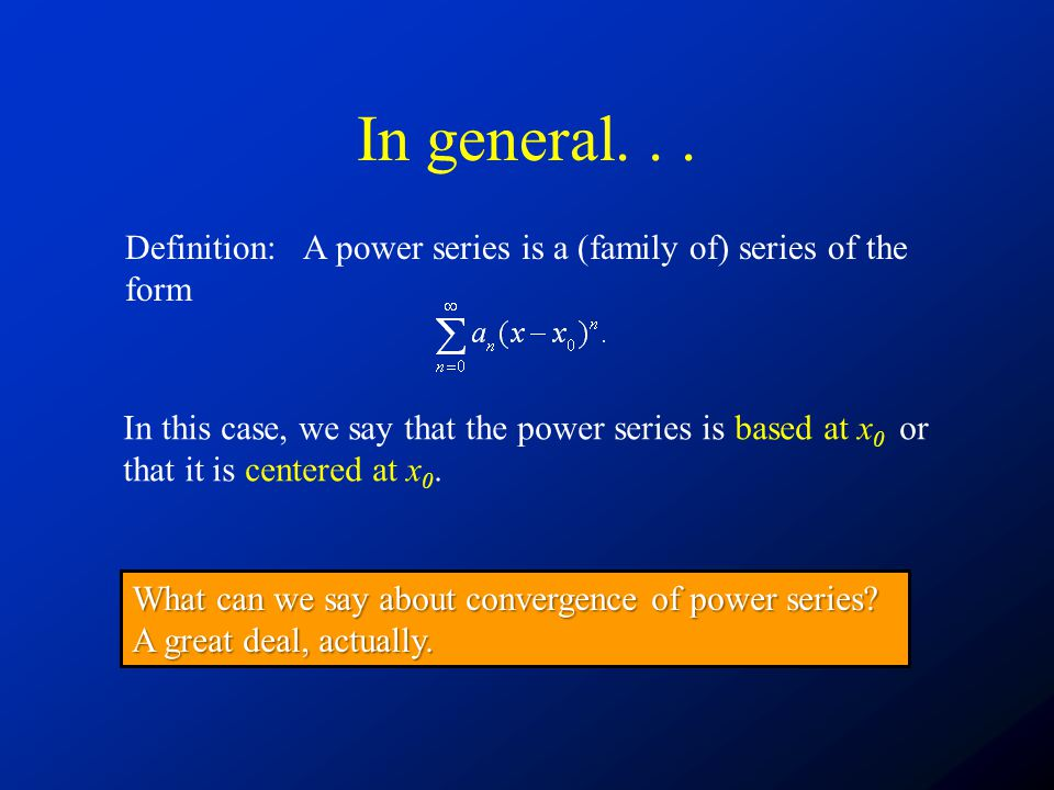 In general. . . Definition: A power series is a (family of) series of the form.