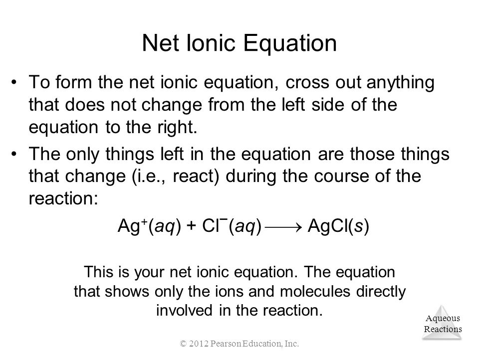 Net Ionic Equation To form the net ionic equation, cross out anything that does not change from the left side of the equation to the right.