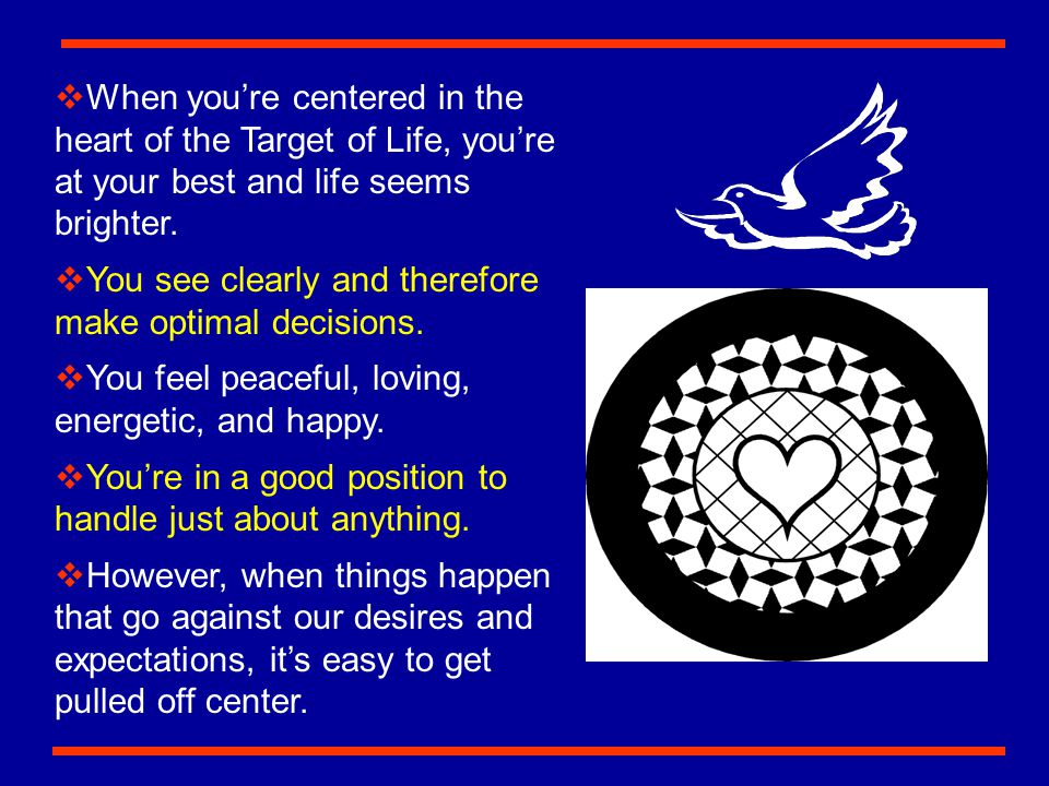 When you're centered in the heart of the Target of Life, you're at your best and life seems brighter.