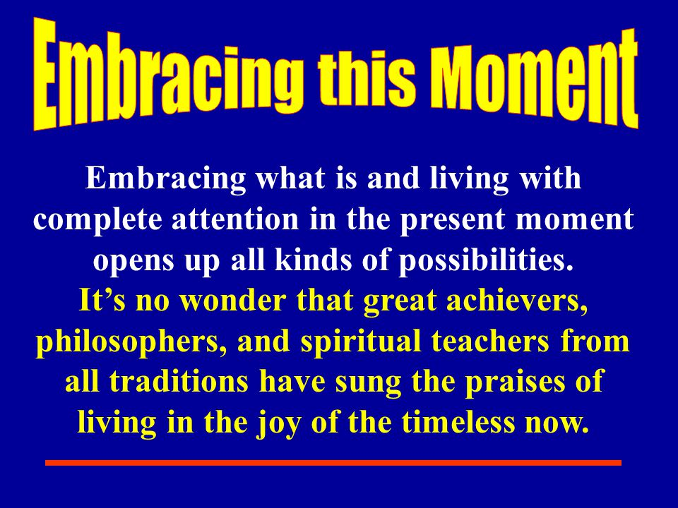 Embracing this Moment Embracing what is and living with complete attention in the present moment opens up all kinds of possibilities.