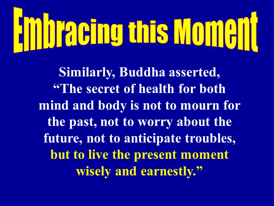 Embracing this Moment Similarly, Buddha asserted,