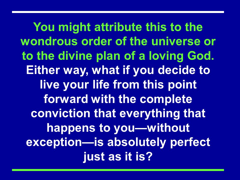 You might attribute this to the wondrous order of the universe or to the divine plan of a loving God.