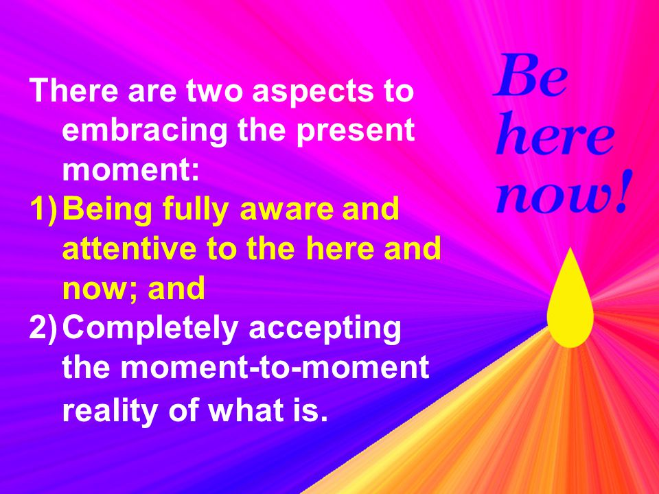 There are two aspects to embracing the present moment: