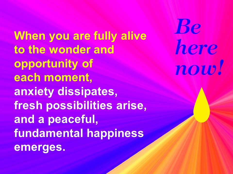 When you are fully alive to the wonder and opportunity of