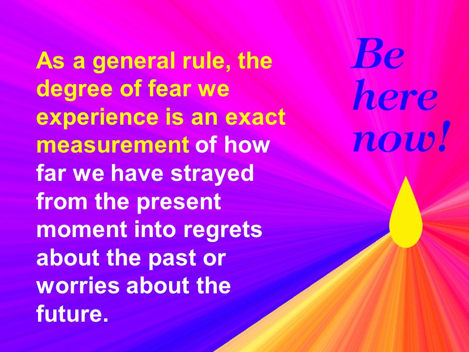 As a general rule, the degree of fear we experience is an exact measurement of how far we have strayed from the present moment into regrets about the past or worries about the future.