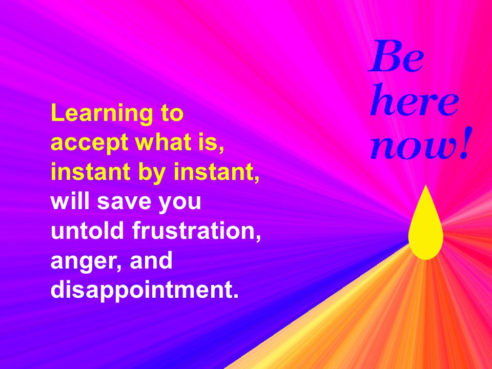 Learning to accept what is, instant by instant, will save you untold frustration, anger, and disappointment.