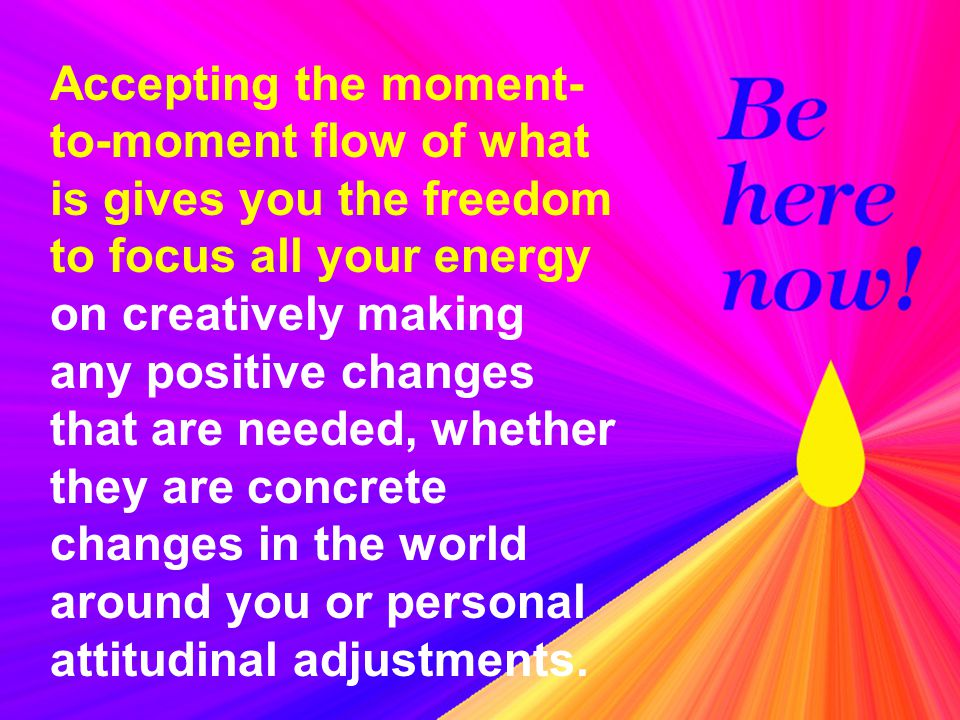 Accepting the moment-to-moment flow of what is gives you the freedom to focus all your energy