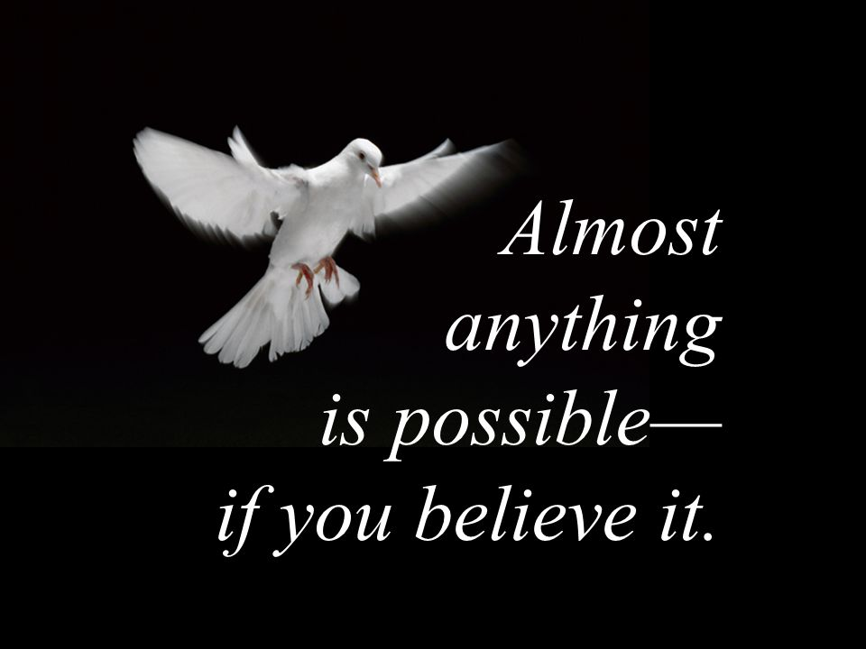 Almost anything is possible— if you believe it.
