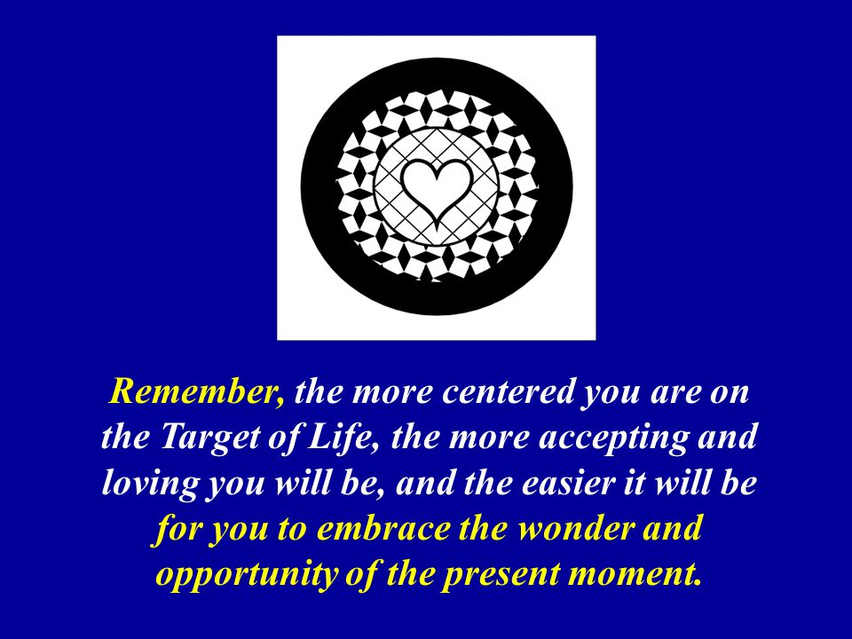 Remember, the more centered you are on the Target of Life, the more accepting and loving you will be, and the easier it will be for you to embrace the wonder and opportunity of the present moment.