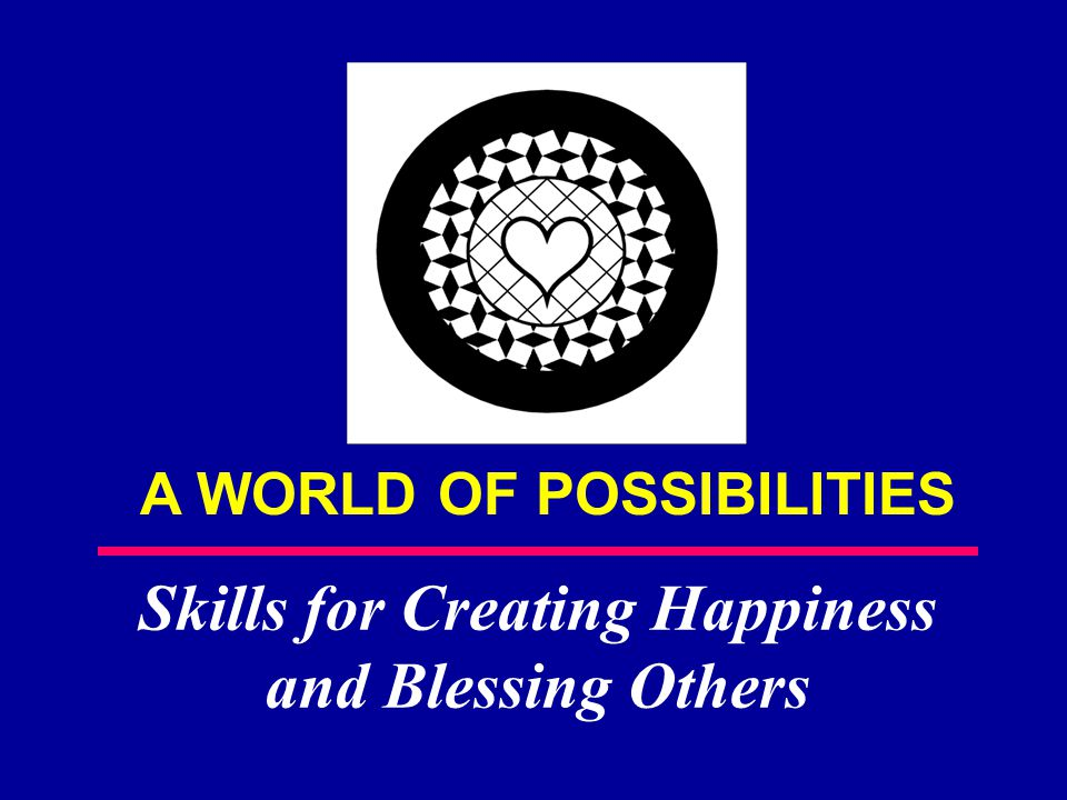 A WORLD OF POSSIBILITIES Skills for Creating Happiness