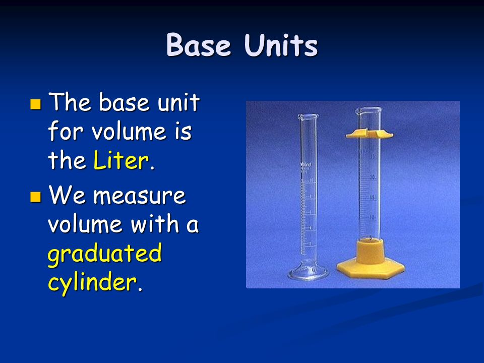 Base Units The base unit for volume is the Liter.