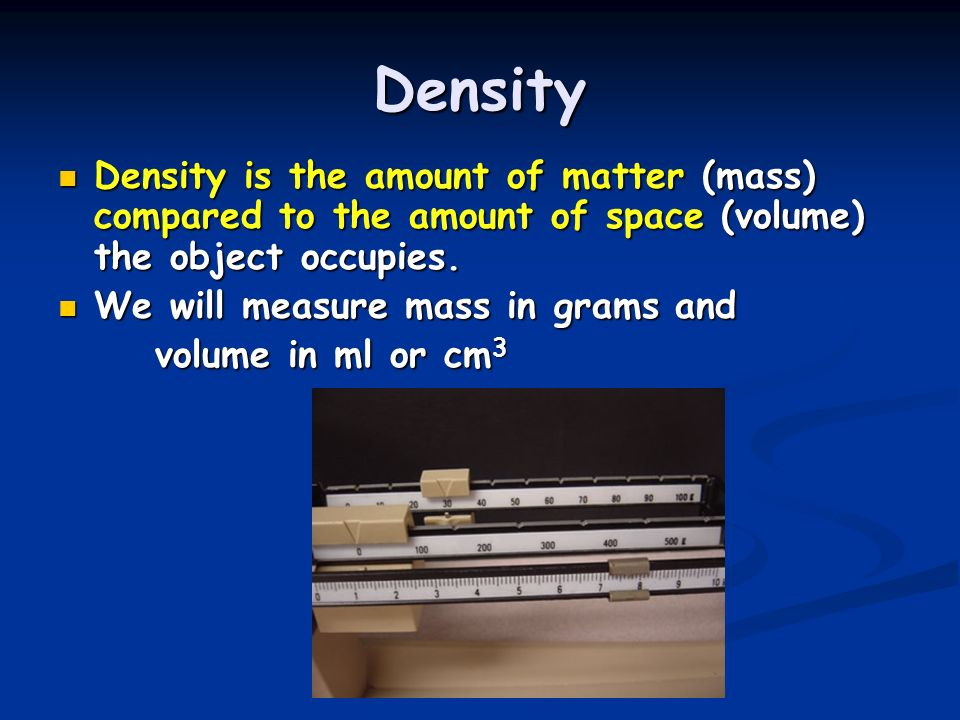 Density Density is the amount of matter (mass) compared to the amount of space (volume) the object occupies.
