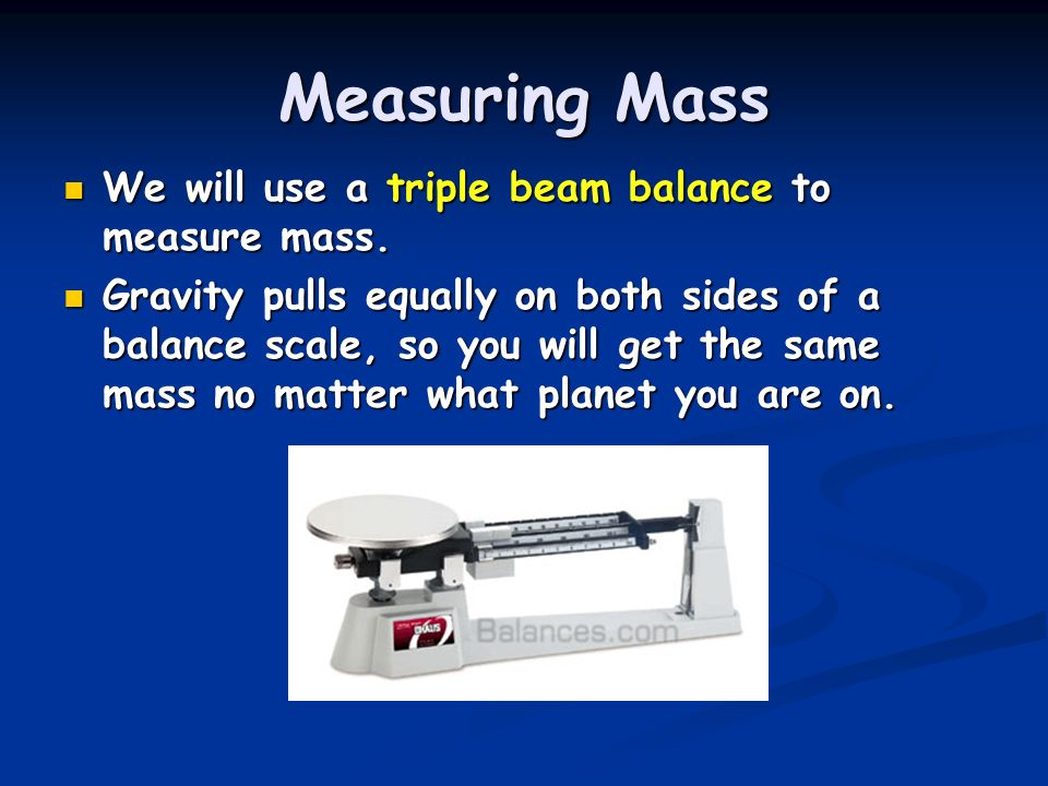 Measuring Mass We will use a triple beam balance to measure mass.