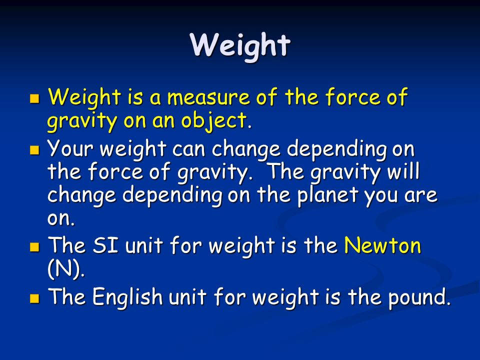 Weight Weight is a measure of the force of gravity on an object.