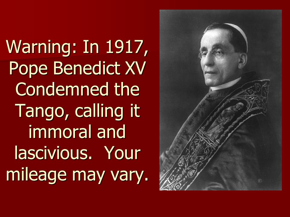 Warning: In 1917, Pope Benedict XV Condemned the Tango, calling it immoral and lascivious.