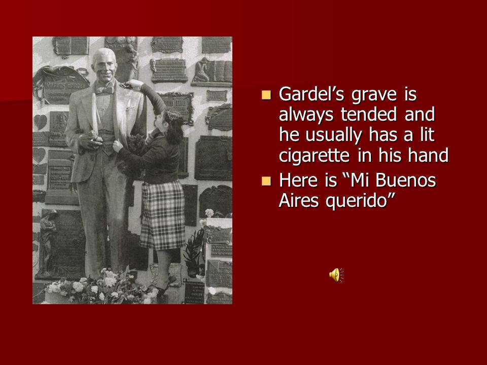 Gardel's grave is always tended and he usually has a lit cigarette in his hand