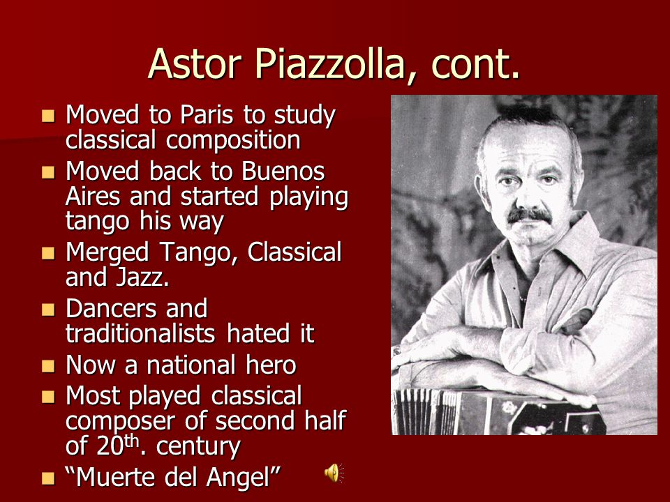 Astor Piazzolla, cont. Moved to Paris to study classical composition
