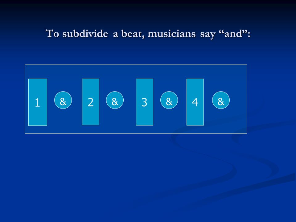 To subdivide a beat, musicians say and :