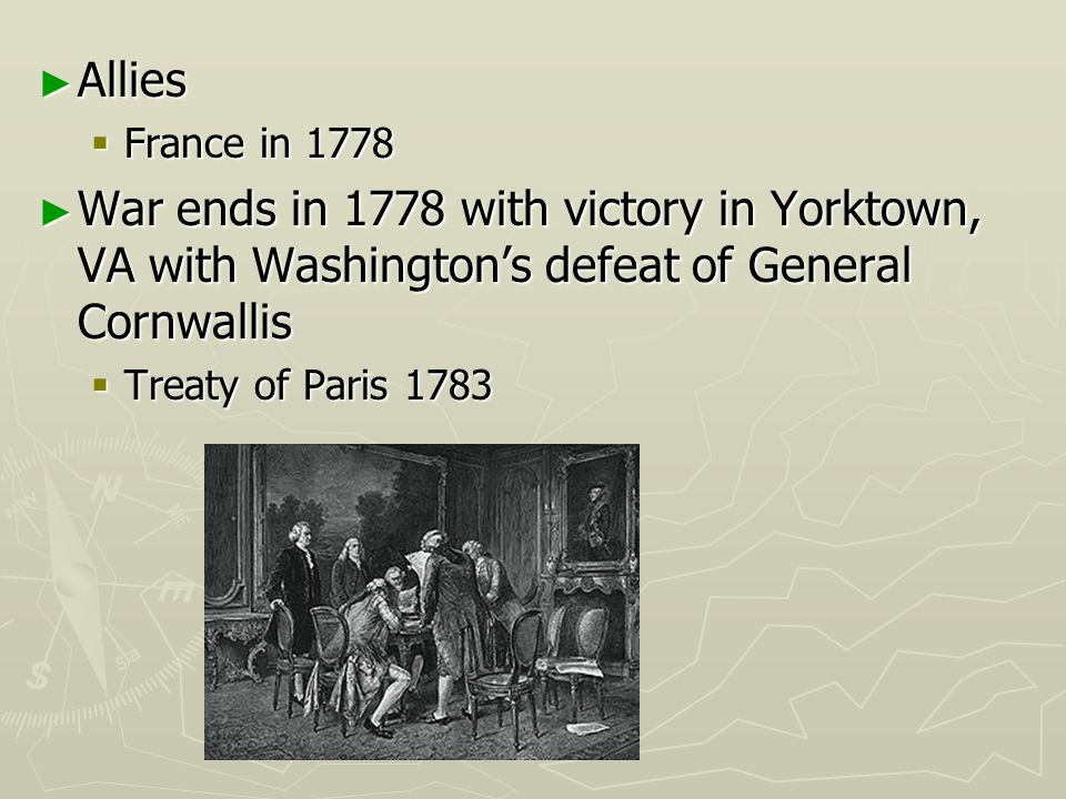 Allies France in 1778. War ends in 1778 with victory in Yorktown, VA with Washington's defeat of General Cornwallis.