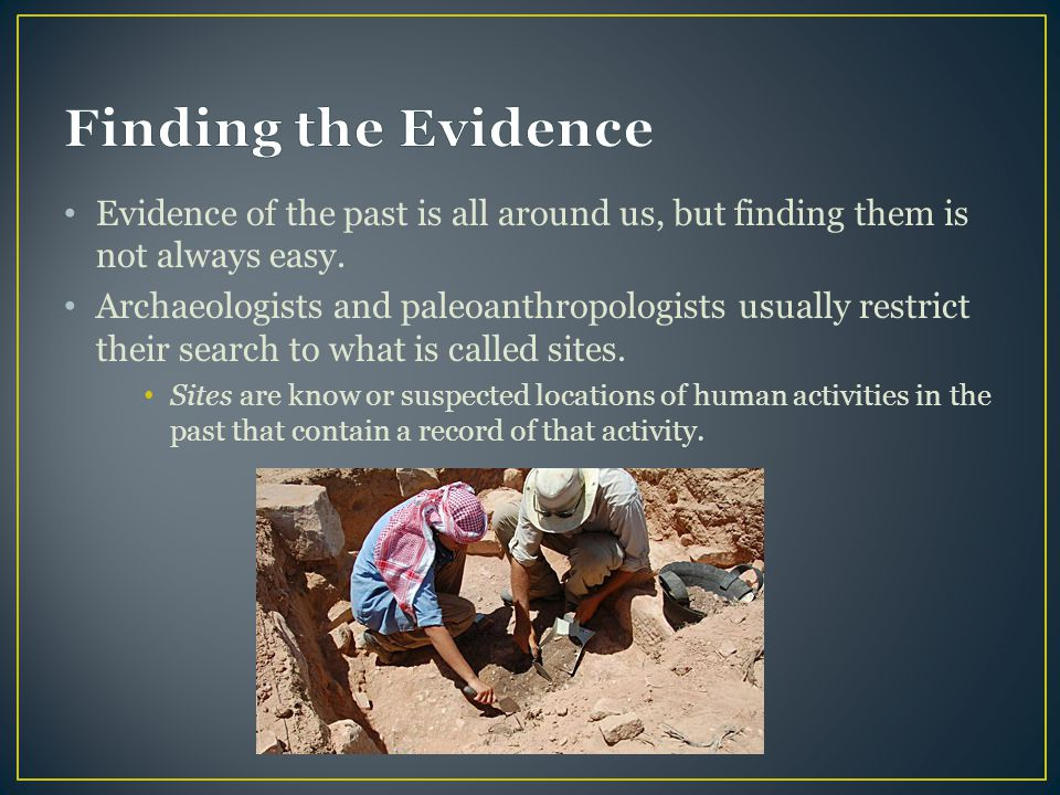 Finding the Evidence Evidence of the past is all around us, but finding them is not always easy.