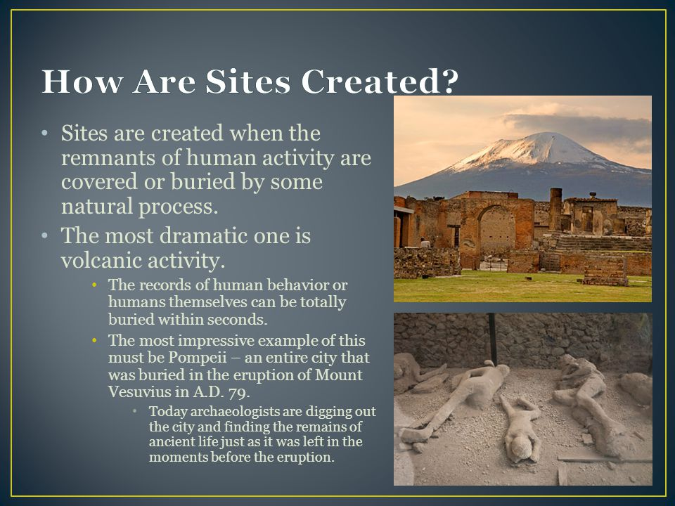 How Are Sites Created Sites are created when the remnants of human activity are covered or buried by some natural process.