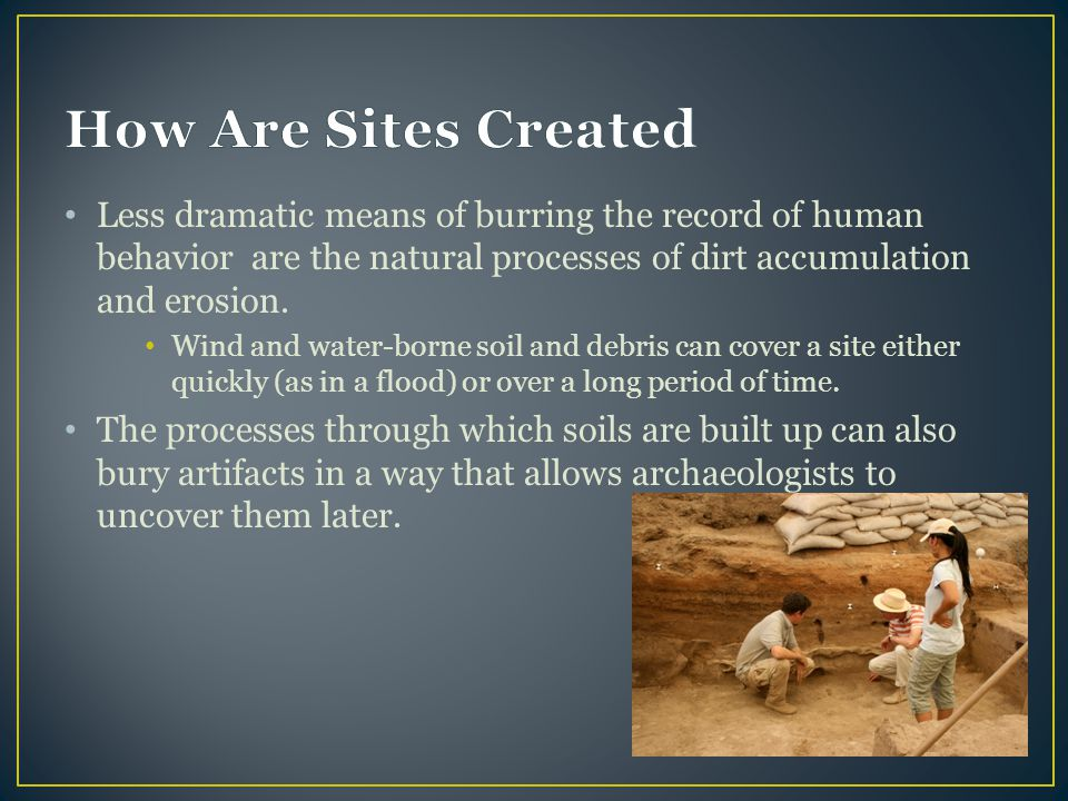 How Are Sites Created Less dramatic means of burring the record of human behavior are the natural processes of dirt accumulation and erosion.