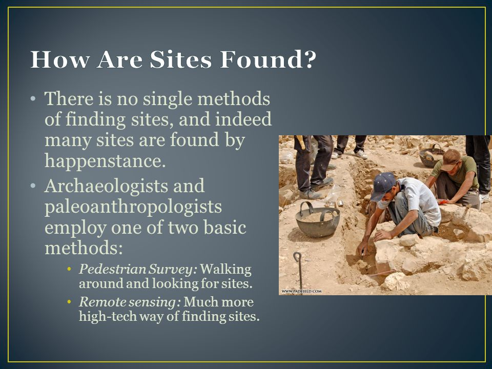 How Are Sites Found There is no single methods of finding sites, and indeed many sites are found by happenstance.