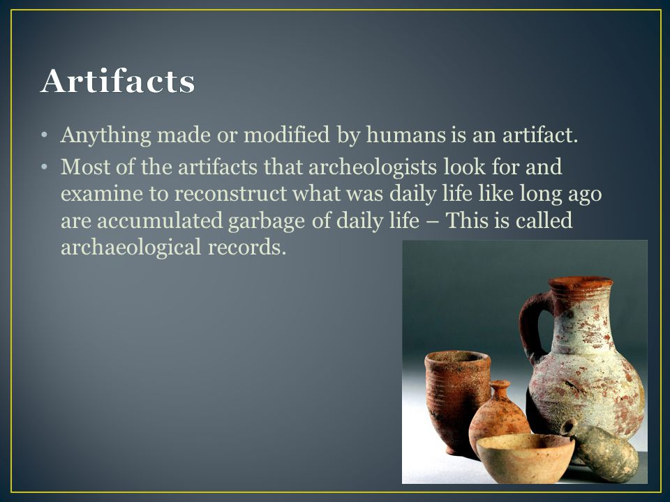 Artifacts Anything made or modified by humans is an artifact.