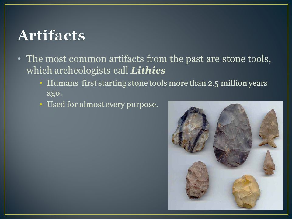 Artifacts The most common artifacts from the past are stone tools, which archeologists call Lithics.