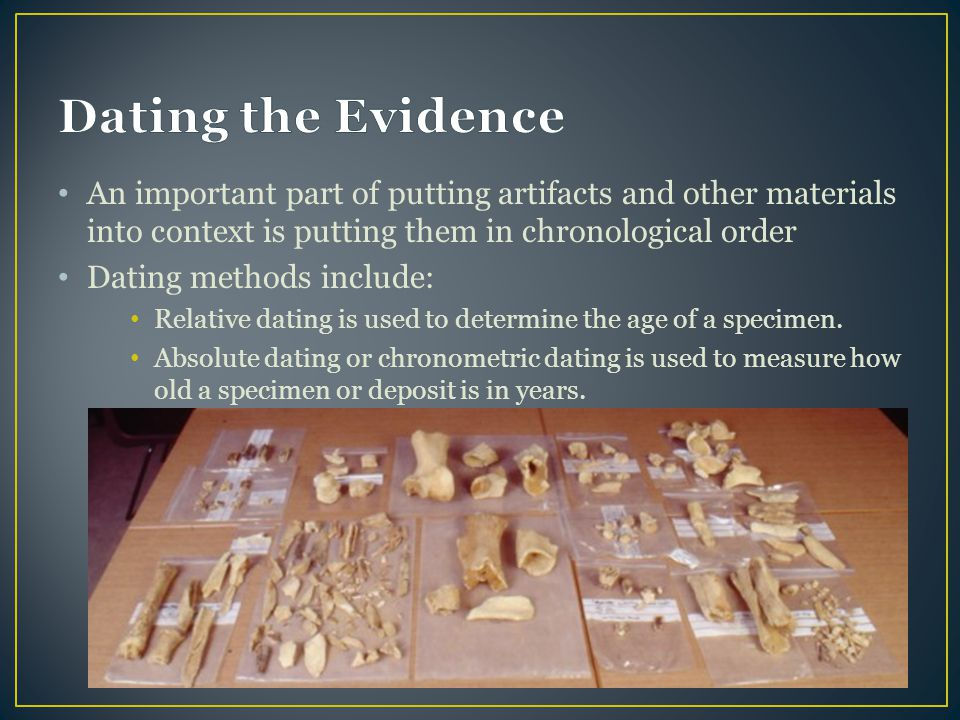 Dating the Evidence An important part of putting artifacts and other materials into context is putting them in chronological order.
