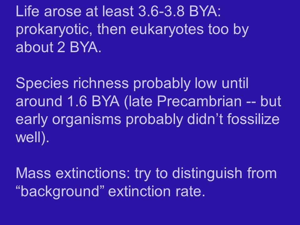 Life arose at least 3.6-3.8 BYA: prokaryotic, then eukaryotes too by about 2 BYA.