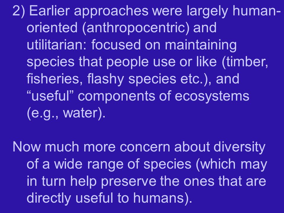 2) Earlier approaches were largely human-oriented (anthropocentric) and utilitarian: focused on maintaining species that people use or like (timber, fisheries, flashy species etc.), and useful components of ecosystems (e.g., water).