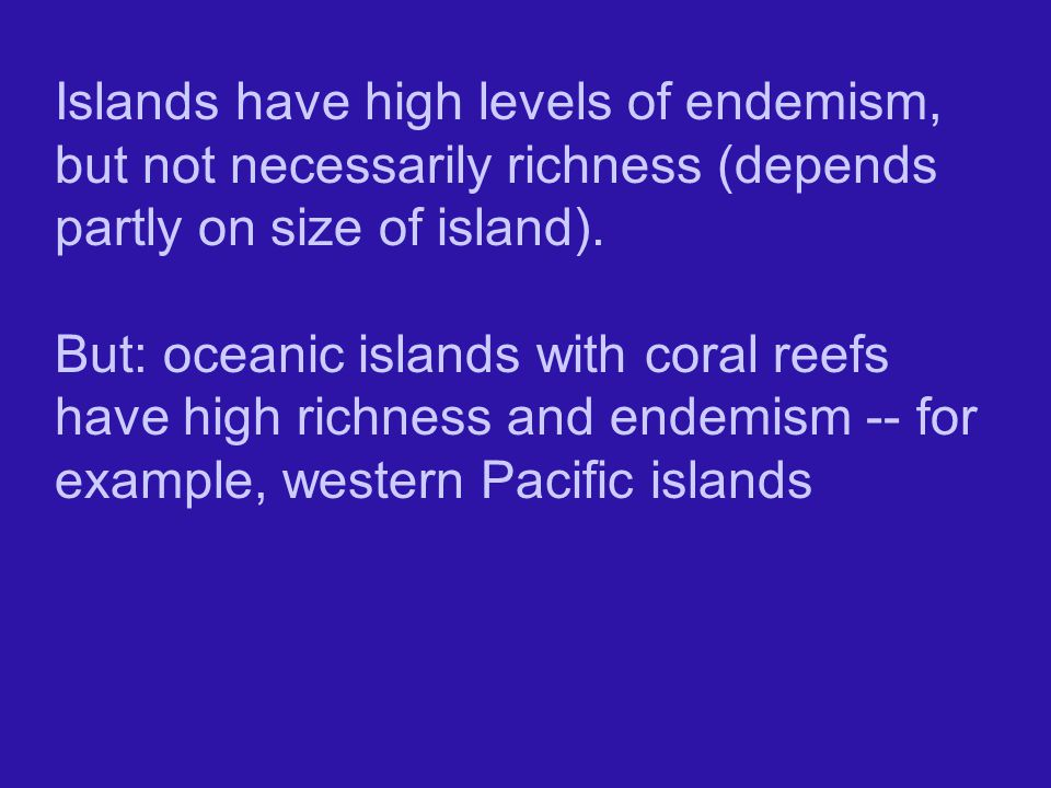 Islands have high levels of endemism, but not necessarily richness (depends partly on size of island).