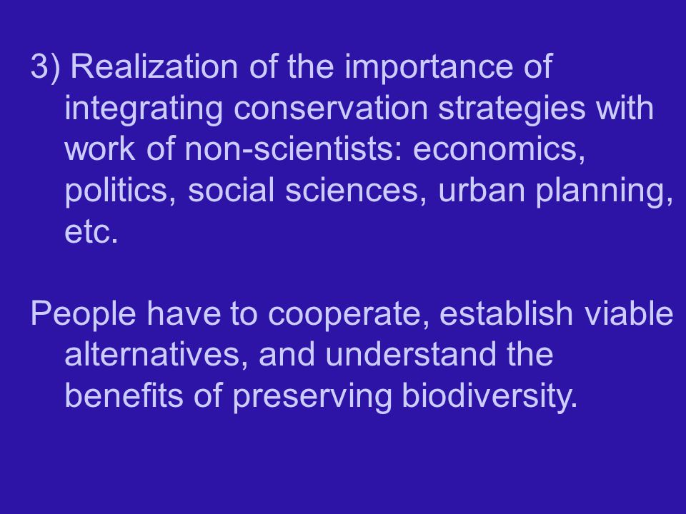 3) Realization of the importance of integrating conservation strategies with work of non-scientists: economics, politics, social sciences, urban planning, etc.