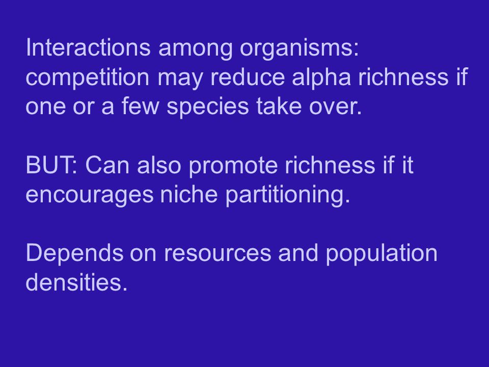 Interactions among organisms: competition may reduce alpha richness if one or a few species take over.