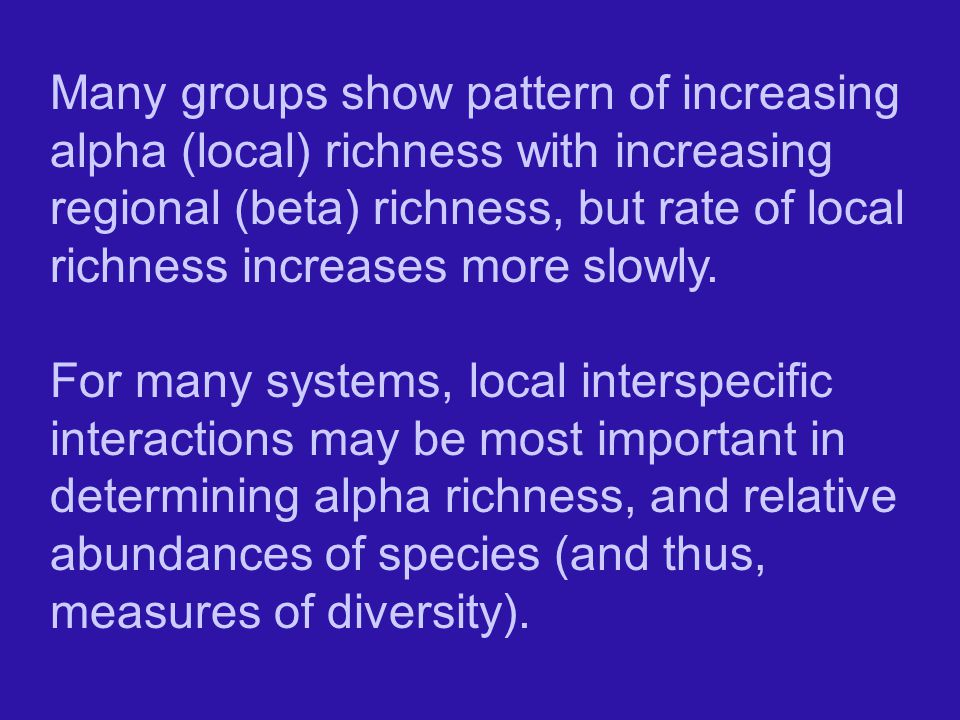 Many groups show pattern of increasing alpha (local) richness with increasing regional (beta) richness, but rate of local richness increases more slowly.