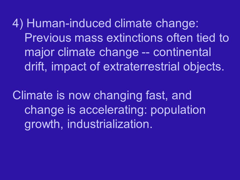4) Human-induced climate change: Previous mass extinctions often tied to major climate change -- continental drift, impact of extraterrestrial objects.