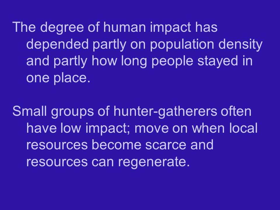 The degree of human impact has depended partly on population density and partly how long people stayed in one place.