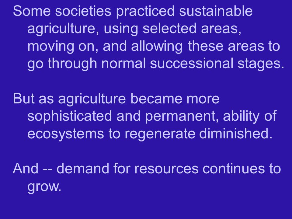 Some societies practiced sustainable agriculture, using selected areas, moving on, and allowing these areas to go through normal successional stages.