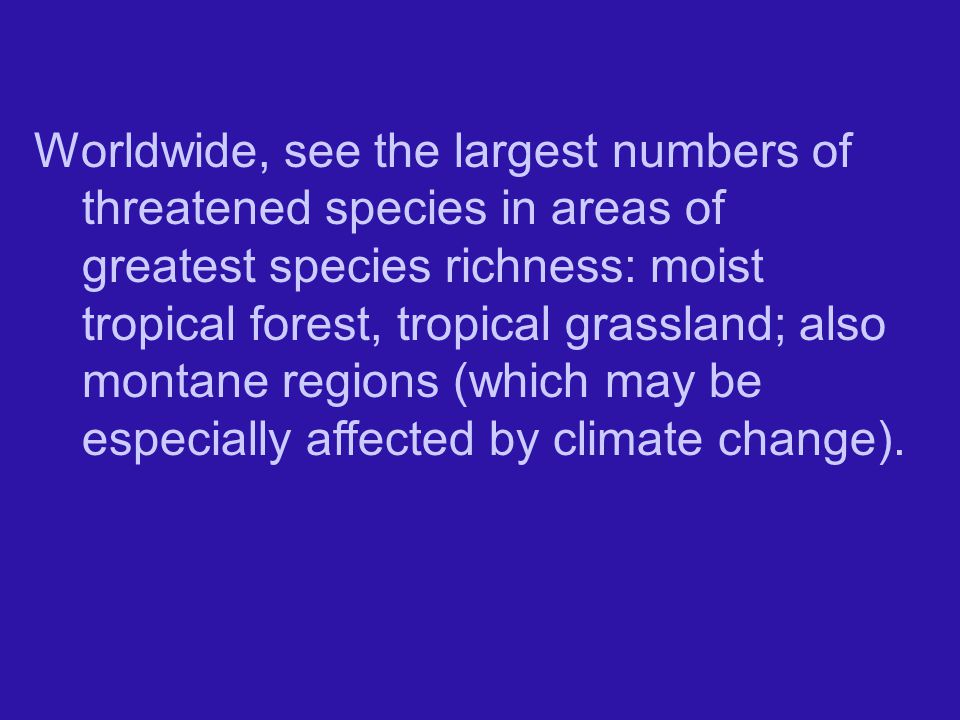 Worldwide, see the largest numbers of threatened species in areas of greatest species richness: moist tropical forest, tropical grassland; also montane regions (which may be especially affected by climate change).