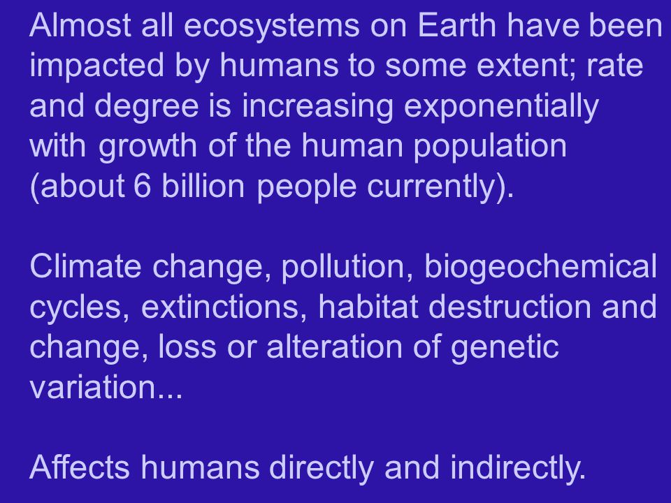 Almost all ecosystems on Earth have been impacted by humans to some extent; rate and degree is increasing exponentially with growth of the human population (about 6 billion people currently).