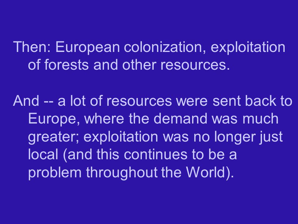 Then: European colonization, exploitation of forests and other resources.