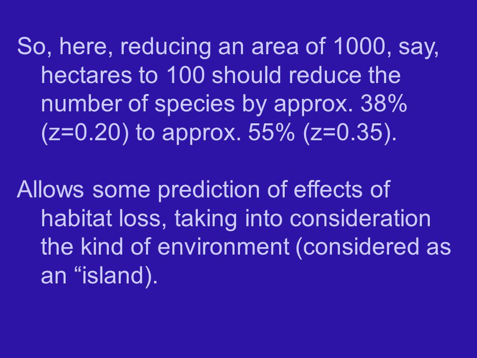 So, here, reducing an area of 1000, say, hectares to 100 should reduce the number of species by approx. 38% (z=0.20) to approx. 55% (z=0.35).