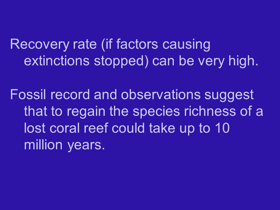 Recovery rate (if factors causing extinctions stopped) can be very high.