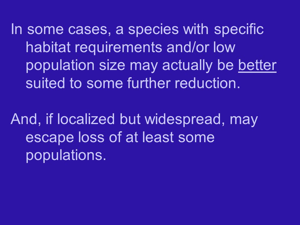 In some cases, a species with specific habitat requirements and/or low population size may actually be better suited to some further reduction.