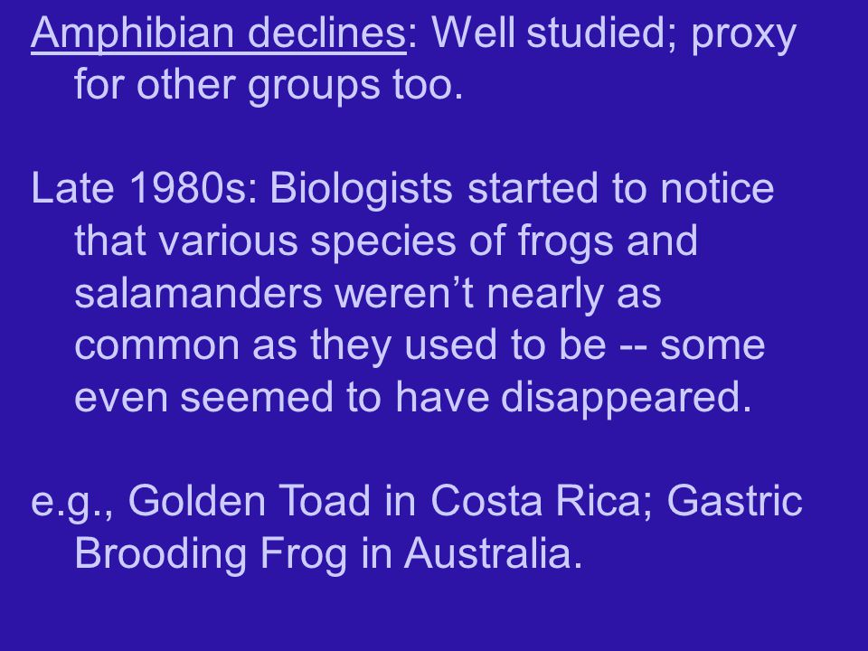 Amphibian declines: Well studied; proxy for other groups too.