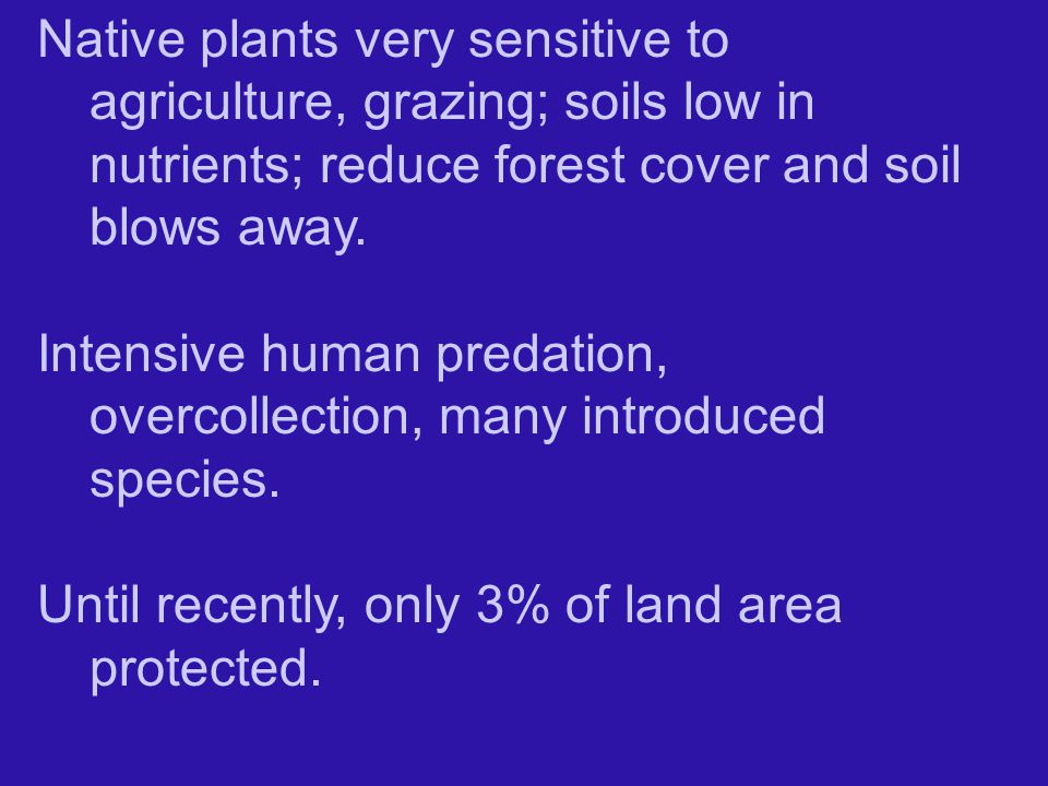 Native plants very sensitive to agriculture, grazing; soils low in nutrients; reduce forest cover and soil blows away.