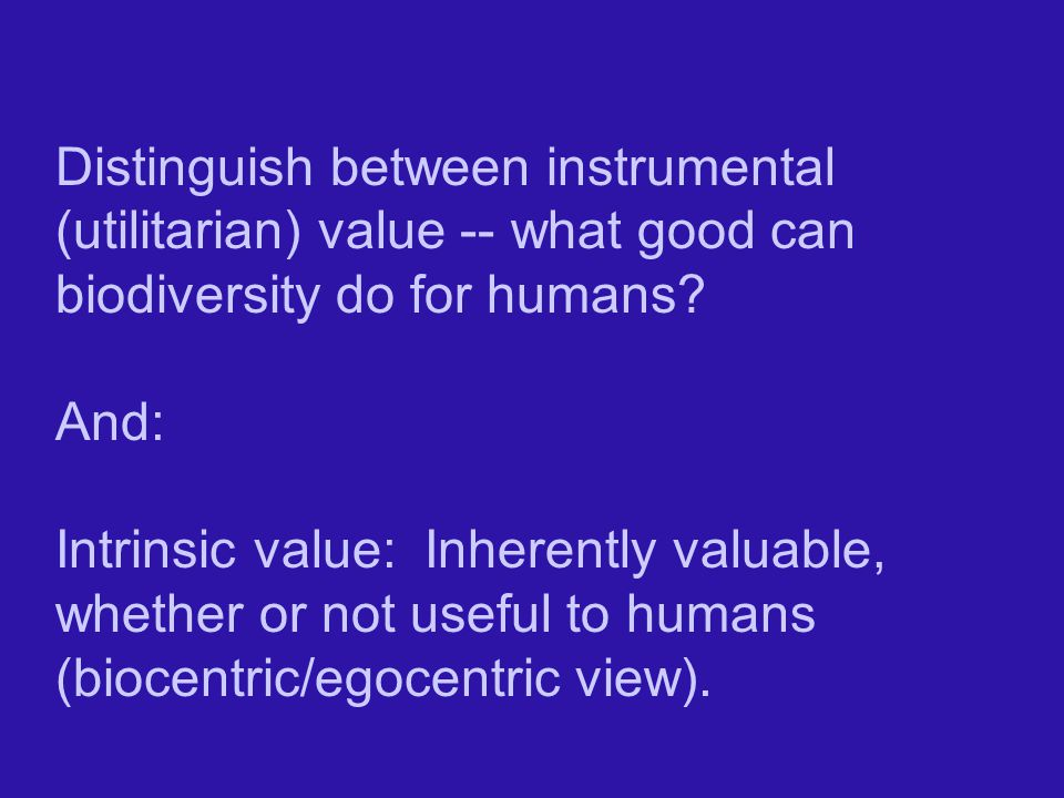 Distinguish between instrumental (utilitarian) value -- what good can biodiversity do for humans