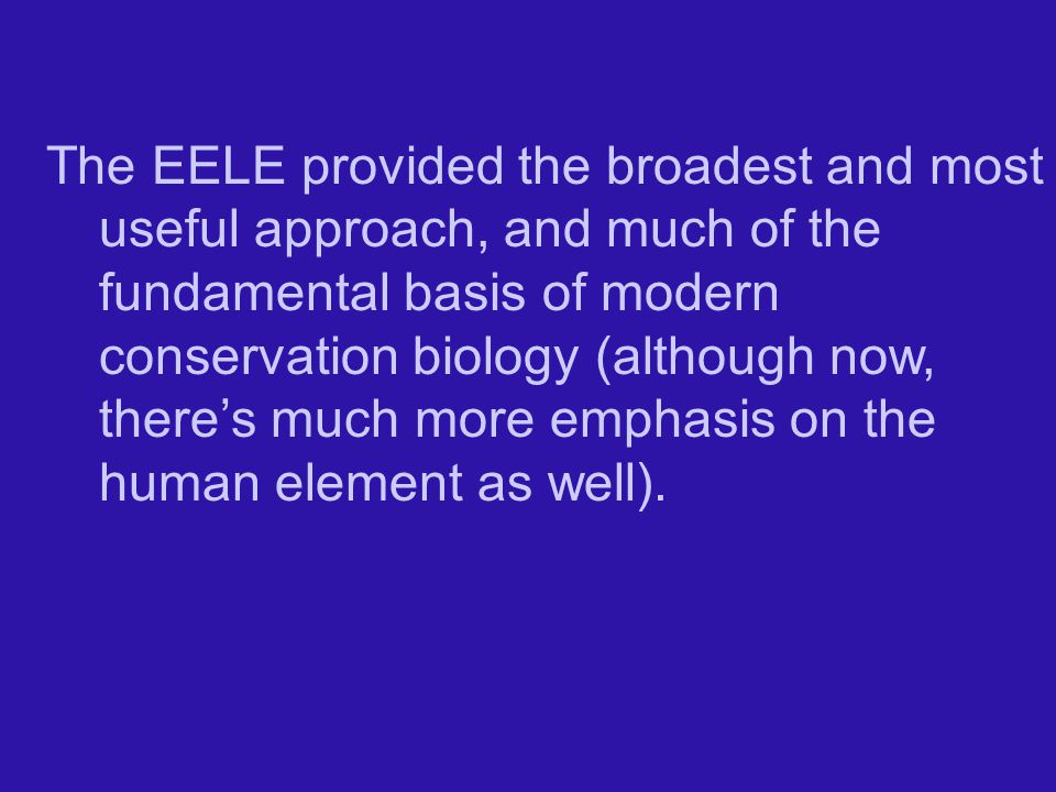 The EELE provided the broadest and most useful approach, and much of the fundamental basis of modern conservation biology (although now, there's much more emphasis on the human element as well).